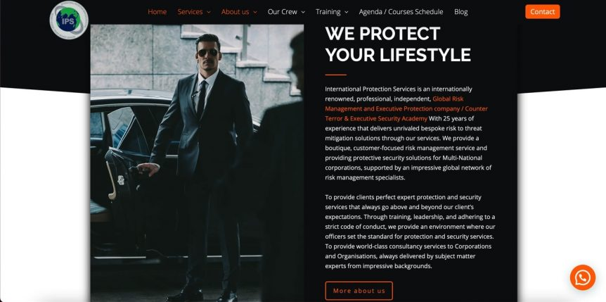 After a few months of hard work and dedication, we are excited to officially announce our new brand designed website, designed with a fresh new look and user-friendly navigation. Visit us at www.int-protection.com. Our goal with this new website is to provide our visitors with an easier way to learn more about International Protection Services and our Products, Services & Security Solutions for clients with the highest risk levels. We wanted to make the new website faster, easier to navigate, and a more user-friendly browsing experience for our trusted and valued clients, business partners, and potential clients. The new website is interactive and gives better access to About Us, Services, Our Protective Intelligence training, Clients, Newsroom, Careers, Contact. Amongst the new features, the site contains integrated social media buttons for Facebook, Twitter, and Linkedin to foster improved communication with the clients. We would also like to thank Tim Bouwman and his team at studio mashup, who donated their time and energy to make this site what it is; we wholeheartedly recommend them! We hope you find the new website fresh and modern; we worked hard to make sure it contains valuable real estate information to assist you with one of our security services solutions that you need; if you have any questions or feedback, please let us know by e-mailing us. If you'd like to stay connected on social media, follow us on Twitter, Facebook, and LinkedIn. Thank You! Ricky Yazdani Founder & CEO International Protection Services, Ltd.